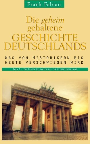 Die geheim gehaltene Geschichte Deutschlands: Band 3 - Vom Ersten Weltkrieg bis zur Wiedervereinigung