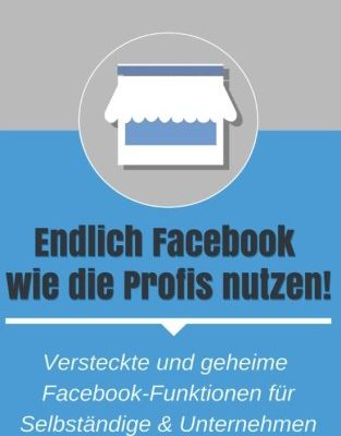Endlich Facebook wie die Profis nutzen!: Versteckte und geheime Facebook-Funktionen für Selbständige & Unternehmen