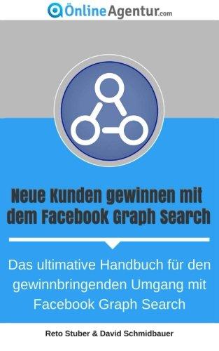 Neue Kunden gewinnen mit dem Facebook Graph Search: Das ultimative Handbuch für den gewinnbringenden Umgang mit Facebook Graph Search
