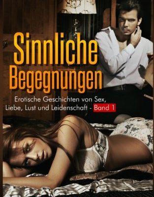 Sinnliche Begegnungen: Erotische Geschichten von Sex, Liebe, Lust und Leidenschaft