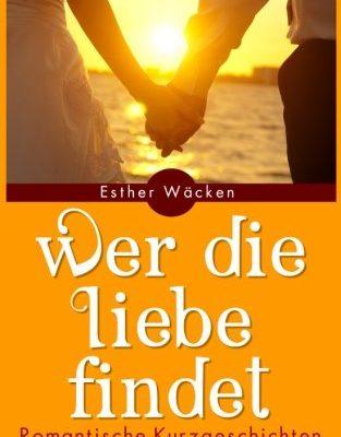 Wer die Liebe findet: Romantische Kurzgeschichten über die Liebe und das Leben